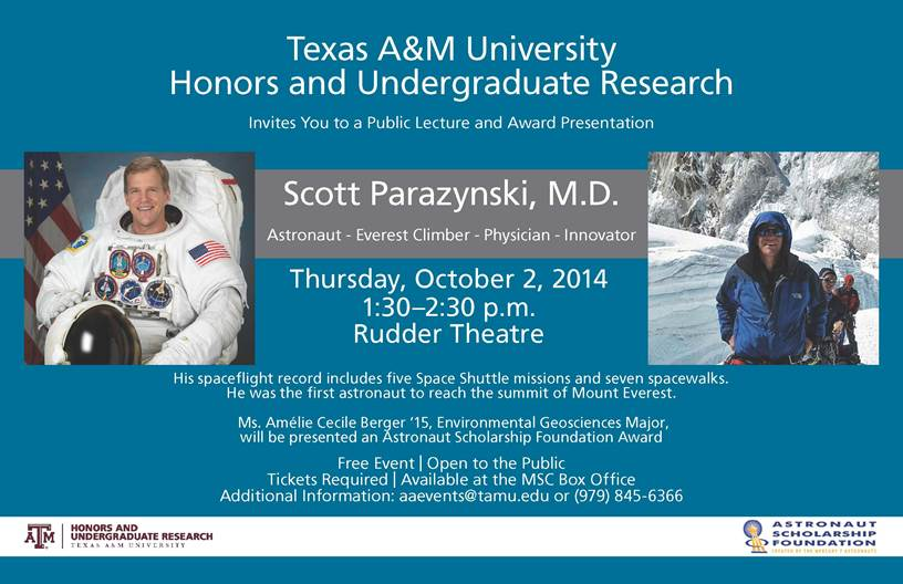 Texas A&M University Honors and Undergraduate Research Invites You to a Public Lecture and Award Presentation Scott Parazynski, M.D. Astronaut - Everest Climber - Physician - Innovator His spaceflight record includes five Space Shuttle Missions and seven spacewalks. He was the first astronaut to reach the summit of Mount Everest. Ms. Amélie Cecile Berger '15, Environmental Geosciences Major will be presented an Astronaut Scholarship Foundation AwardThursday, October 2, 2014 1:30–2:30 p.m. Rudder Theatre Free Event | Open to the Public Tickets Required | Available at the MSC Box Office Additional Information: aaevents@tamu.edu or (979) 845-6366